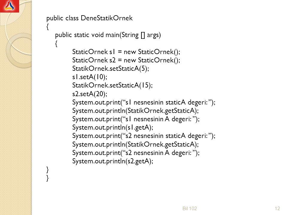 public class DeneStatikOrnek { public static void main(String [] args) StaticOrnek s1 = new StaticOrnek(); StaticOrnek s2 = new StaticOrnek(); StatikOrnek.setStaticA(5); s1.setA(10); StatikOrnek.setStaticA(15); s2.setA(20); System.out.print( s1 nesnesinin staticA degeri: ); System.out.println(StatikOrnek.getStaticA); System.out.print( s1 nesnesinin A degeri: ); System.out.println(s1.getA); System.out.print( s2 nesnesinin staticA degeri: ); System.out.print( s2 nesnesinin A degeri: ); System.out.println(s2.getA); }
